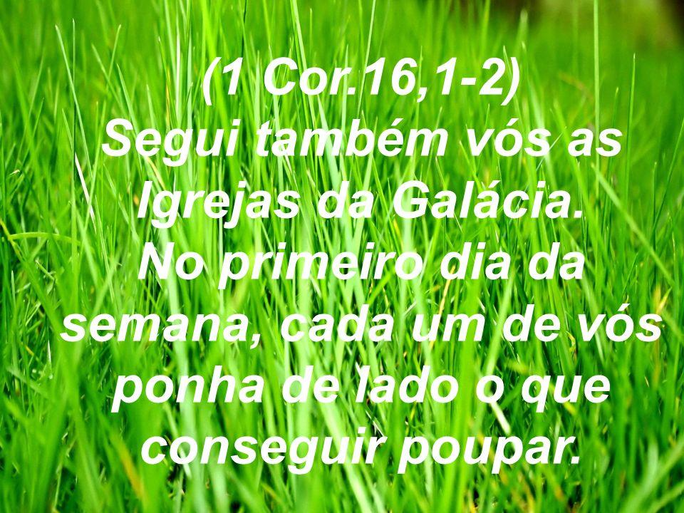 (1 Cor.16,1-2) Segui também vós as Igrejas da Galácia. No primeiro dia da semana, cada um de vós ponha de lado o que conseguir poupar.