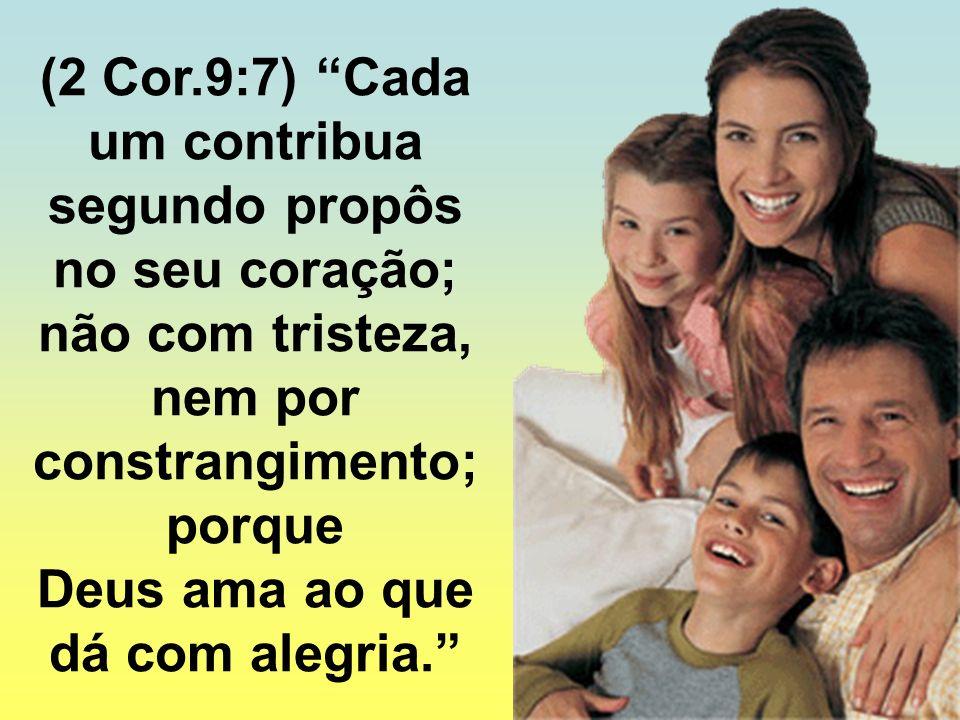 (2 Cor.9:7) Cada um contribua segundo propôs no seu coração; não com tristeza, nem por constrangimento; porque Deus ama ao que dá com alegria.