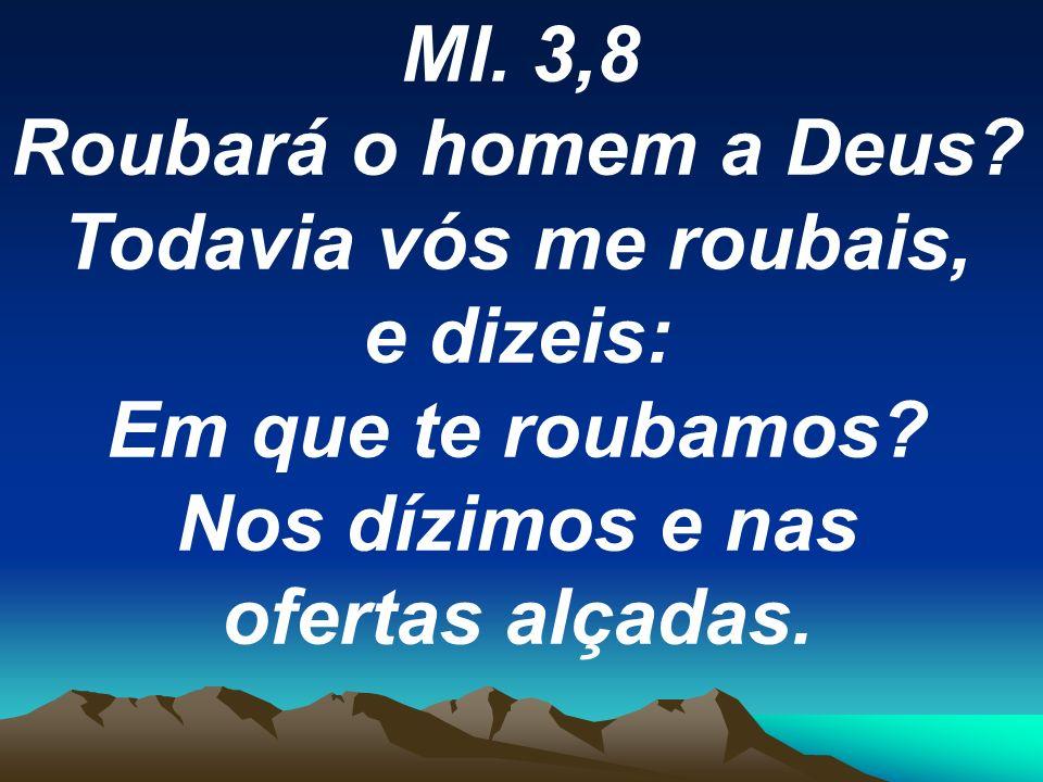 Ml. 3,8 Roubará o homem a Deus? Todavia vós me roubais, e dizeis: Em que te roubamos? Nos dízimos e nas ofertas alçadas.