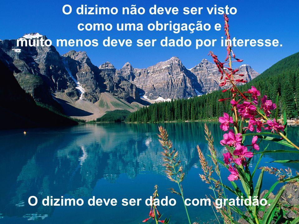 O dizimo não deve ser visto como uma obrigação e muito menos deve ser dado por interesse. O dizimo deve ser dado com gratidão.