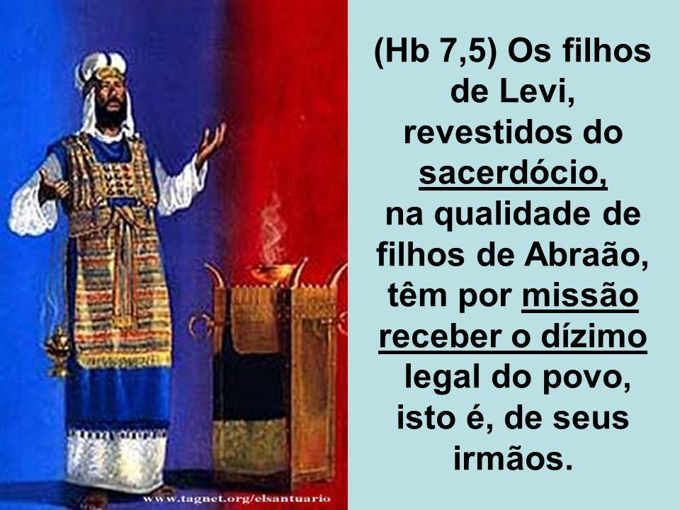 (Hb 7,5) Os filhos de Levi, revestidos do sacerdócio, na qualidade de filhos de Abraão, têm por missão receber o dízimo legal do povo, isto é, de seus