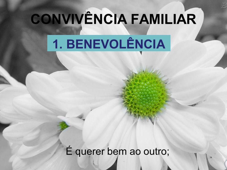 CONVIVÊNCIA FAMILIAR É querer bem ao outro; 1. BENEVOLÊNCIA