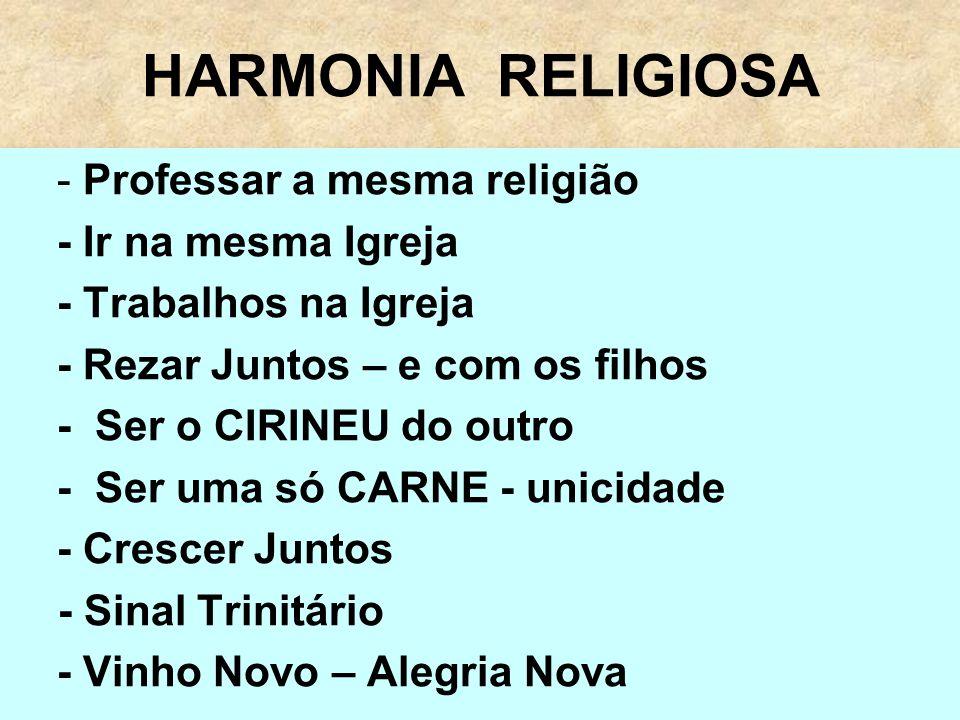 HARMONIA RELIGIOSA - Professar a mesma religião - Ir na mesma Igreja - Trabalhos na Igreja - Rezar Juntos – e com os filhos - Ser o CIRINEU do outro -