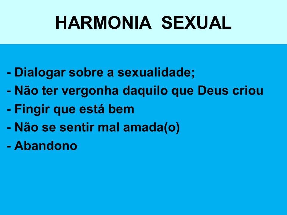HARMONIA SEXUAL - Dialogar sobre a sexualidade; - Não ter vergonha daquilo que Deus criou - Fingir que está bem - Não se sentir mal amada(o) - Abandon