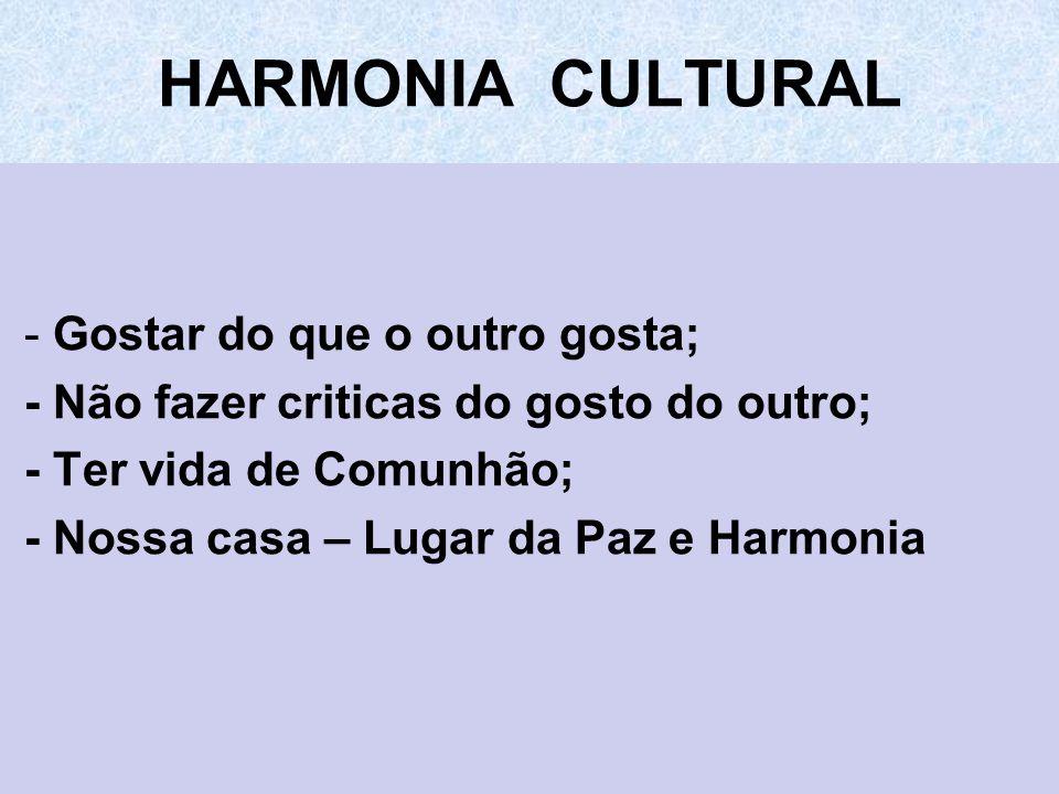 HARMONIA CULTURAL - Gostar do que o outro gosta; - Não fazer criticas do gosto do outro; - Ter vida de Comunhão; - Nossa casa – Lugar da Paz e Harmoni