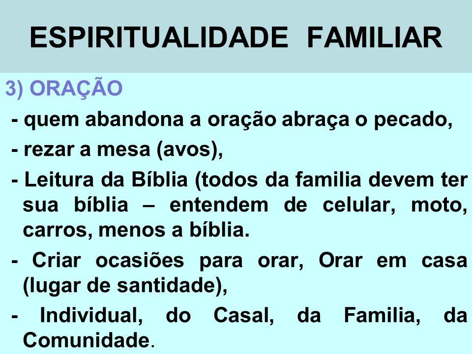ESPIRITUALIDADE FAMILIAR 3) ORAÇÃO - quem abandona a oração abraça o pecado, - rezar a mesa (avos), - Leitura da Bíblia (todos da familia devem ter su
