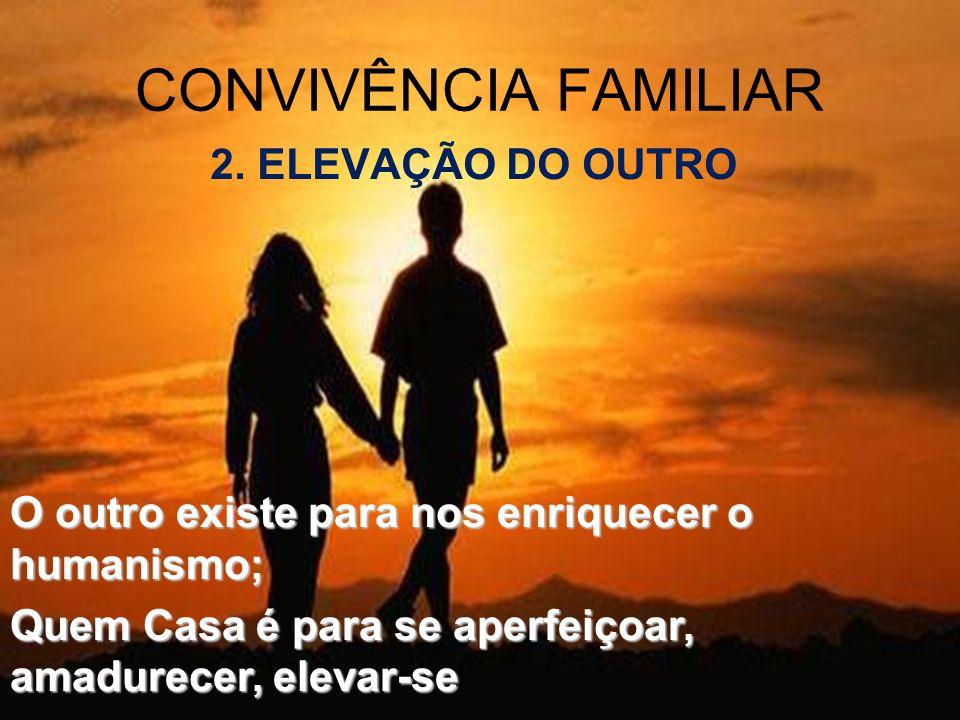 2. ELEVAÇÃO DO OUTRO CONVIVÊNCIA FAMILIAR O outro existe para nos enriquecer o humanismo; Quem Casa é para se aperfeiçoar, amadurecer, elevar-se