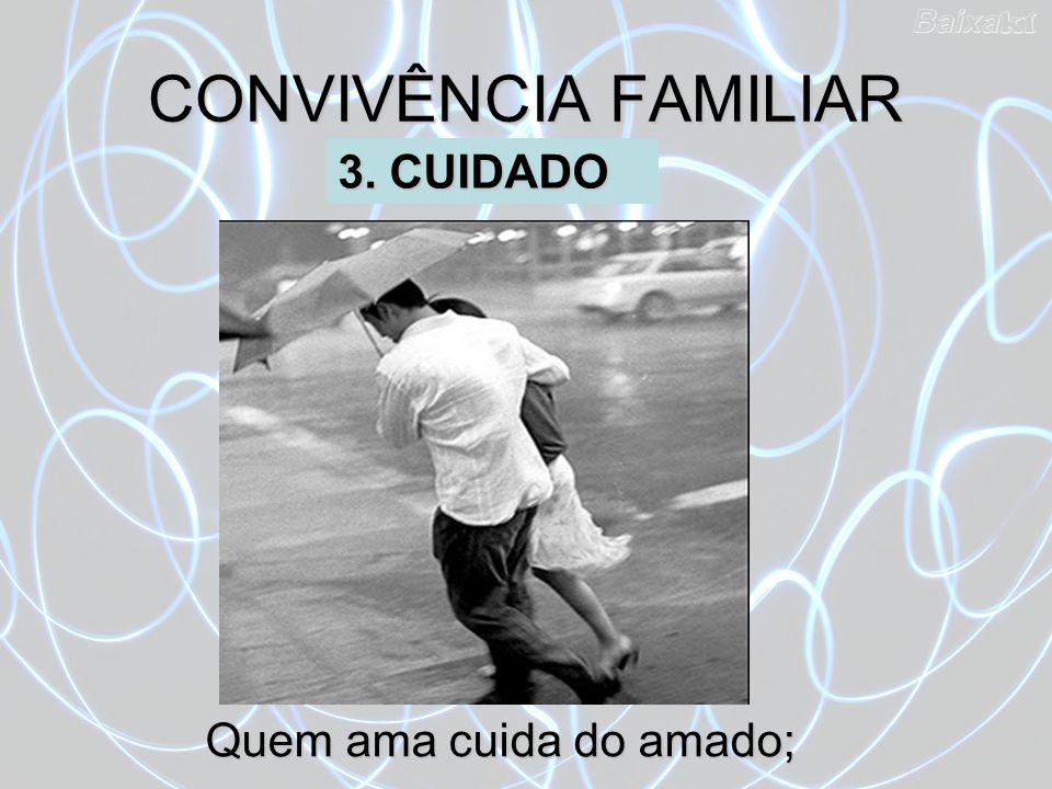 Quem ama cuida do amado; CONVIVÊNCIA FAMILIAR 3. CUIDADO