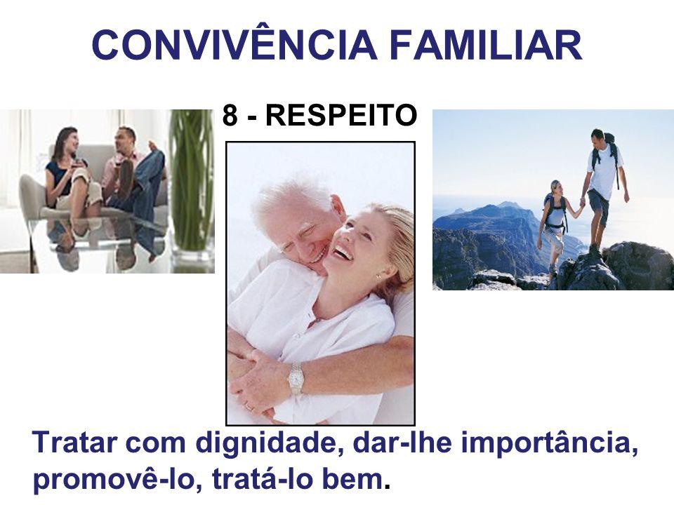 Tratar com dignidade, dar-lhe importância, promovê-lo, tratá-lo bem. CONVIVÊNCIA FAMILIAR 8 - RESPEITO