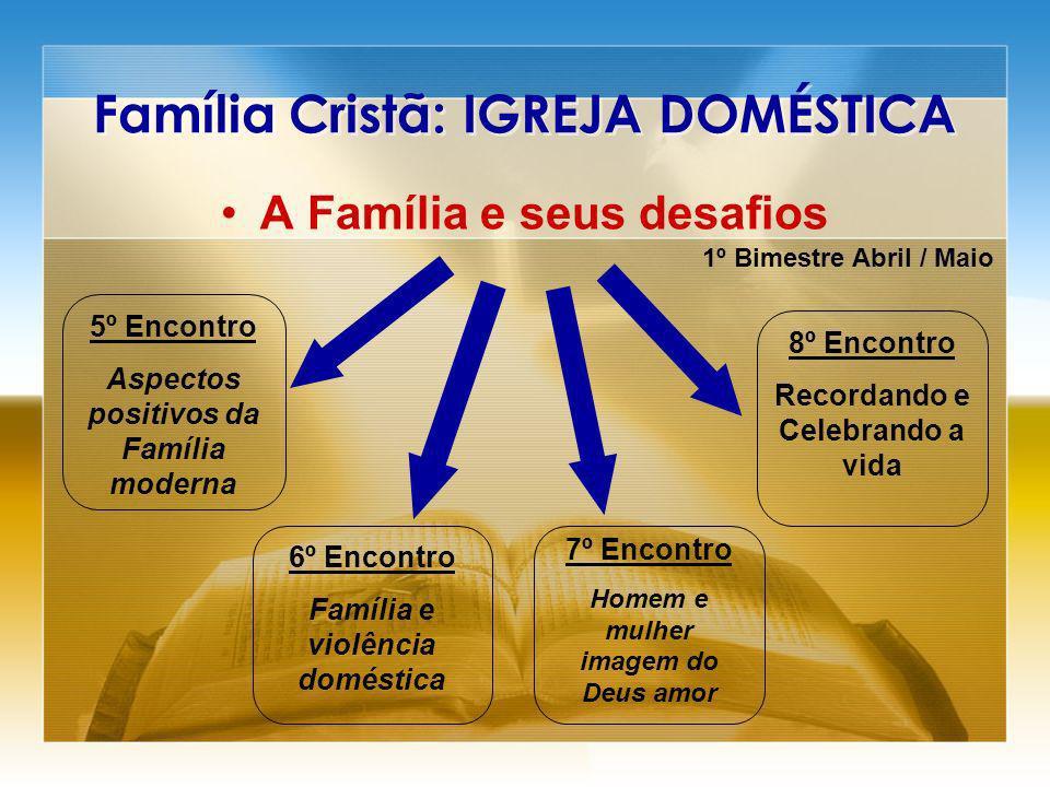 Família Cristã: IGREJA DOMÉSTICA A Família e seus desafios 5º Encontro Aspectos positivos da Família moderna 6º Encontro Família e violência doméstica