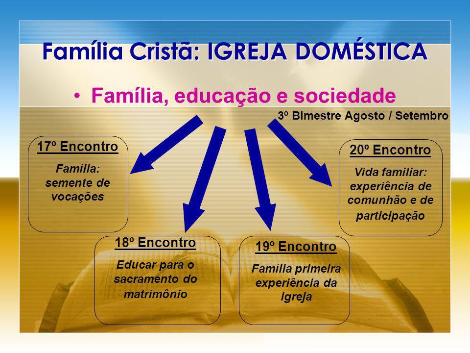 Família Cristã: IGREJA DOMÉSTICA Família, educação e sociedade 3º Bimestre Agosto / Setembro 17º Encontro Família: semente de vocações 18º Encontro Ed