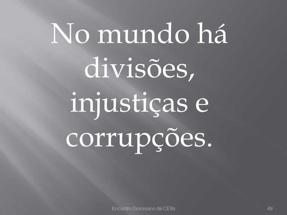 Encontro Diocesano de CEBs49 No mundo há divisões, injustiças e corrupções.