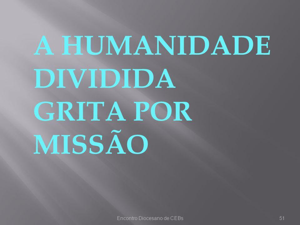 Encontro Diocesano de CEBs51 A HUMANIDADE DIVIDIDA GRITA POR MISSÃO