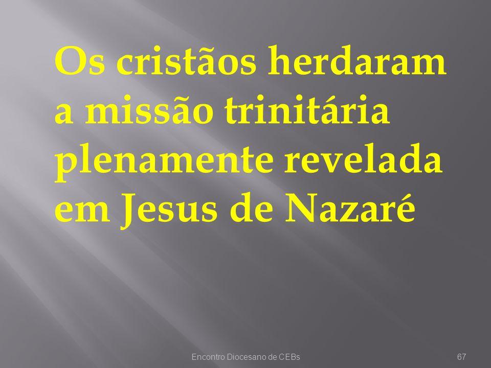 Encontro Diocesano de CEBs67 Os cristãos herdaram a missão trinitária plenamente revelada em Jesus de Nazaré