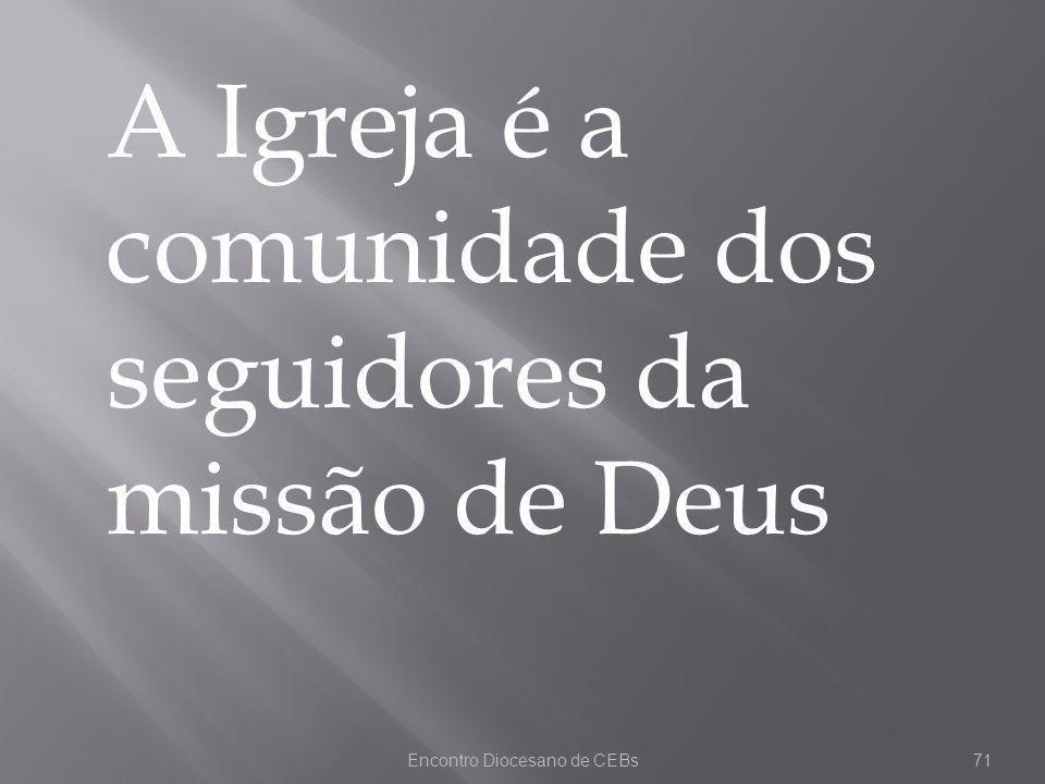 Encontro Diocesano de CEBs71 A Igreja é a comunidade dos seguidores da missão de Deus