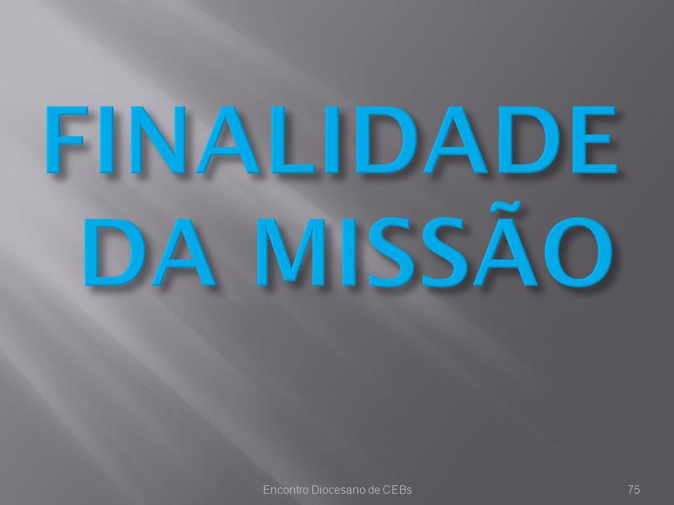 Encontro Diocesano de CEBs75 FINALIDADE DA MISSÃO