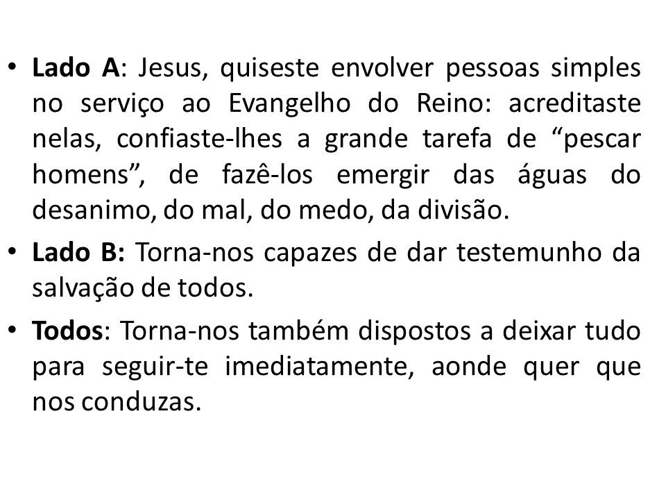 Lado A: Jesus, quiseste envolver pessoas simples no serviço ao Evangelho do Reino: acreditaste nelas, confiaste-lhes a grande tarefa de pescar homens,