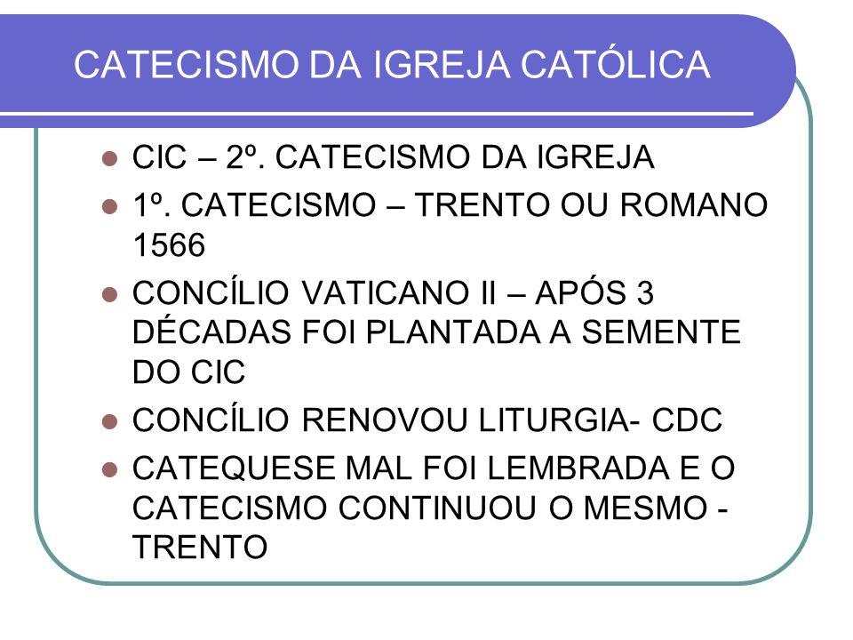 CATECISMO DA IGREJA CATÓLICA CIC – 2º. CATECISMO DA IGREJA 1º. CATECISMO – TRENTO OU ROMANO 1566 CONCÍLIO VATICANO II – APÓS 3 DÉCADAS FOI PLANTADA A