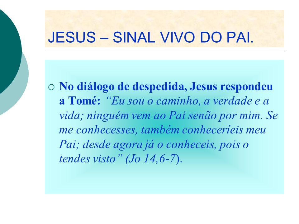 JESUS – SINAL VIVO DO PAI. No diálogo de despedida, Jesus respondeu a Tomé: Eu sou o caminho, a verdade e a vida; ninguém vem ao Pai senão por mim. Se