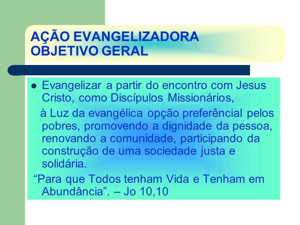AÇÃO EVANGELIZADORA OBJETIVO GERAL Evangelizar a partir do encontro com Jesus Cristo, como Discípulos Missionários, à Luz da evangélica opção preferên
