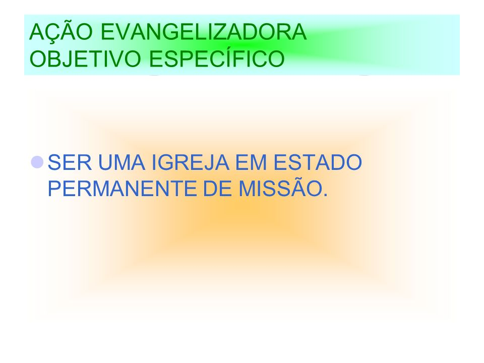 AÇÃO EVANGELIZADORA OBJETIVO ESPECÍFICO SER UMA IGREJA EM ESTADO PERMANENTE DE MISSÃO.