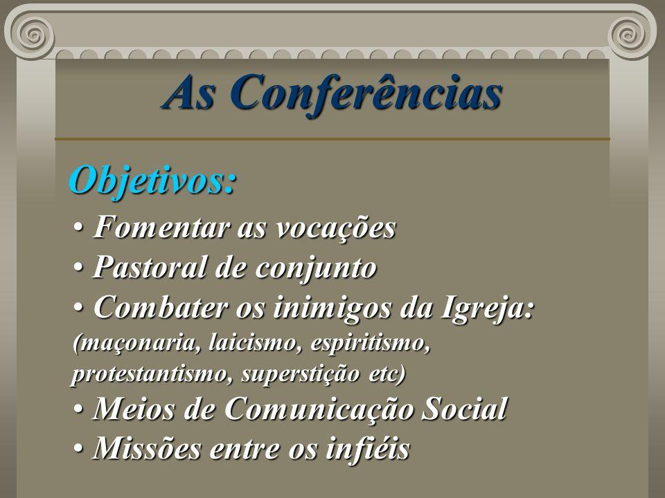 As Conferências Objetivos: Fomentar as vocações Fomentar as vocações Pastoral de conjunto Pastoral de conjunto Combater os inimigos da Igreja: (maçona