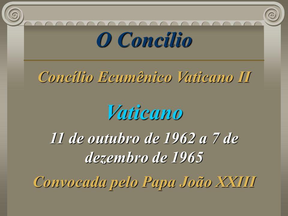 O Concílio Vaticano 11 de outubro de 1962 a 7 de dezembro de 1965 Convocada pelo Papa João XXIII Concílio Ecumênico Vaticano II
