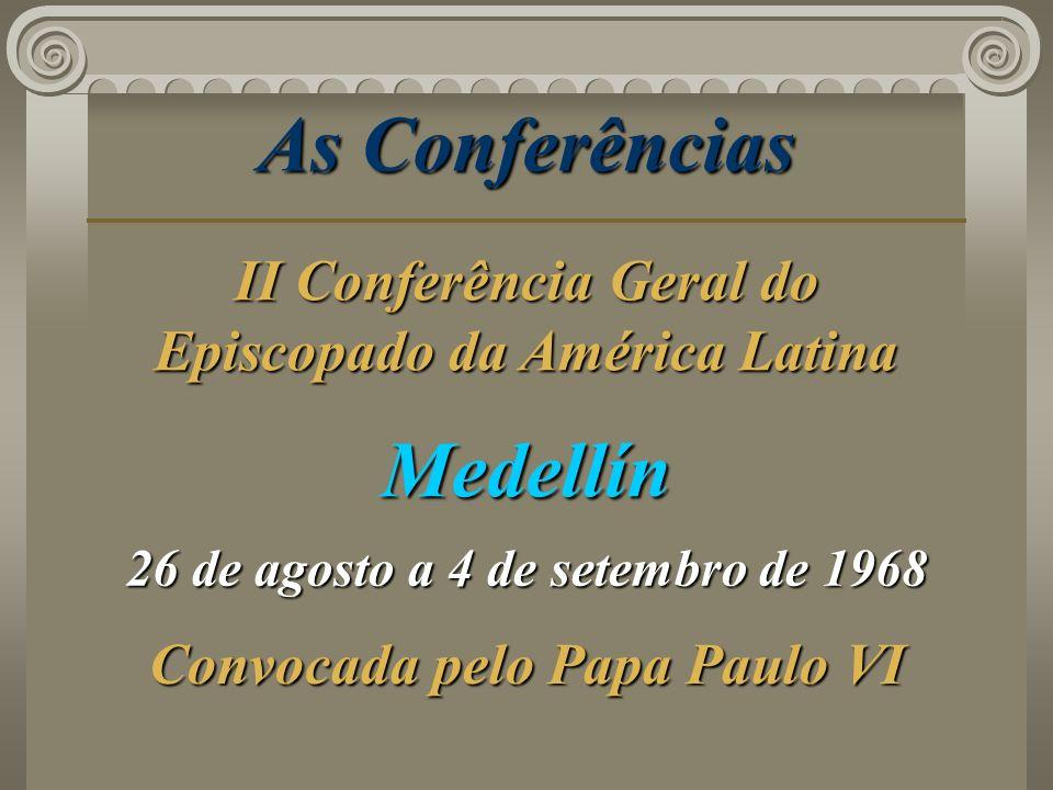 As Conferências Medellín 26 de agosto a 4 de setembro de 1968 Convocada pelo Papa Paulo VI II Conferência Geral do Episcopado da América Latina