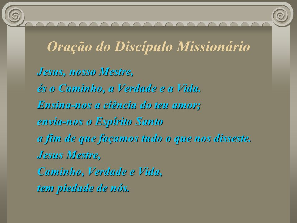 Oração do Discípulo Missionário Jesus, nosso Mestre, és o Caminho, a Verdade e a Vida. Ensina-nos a ciência do teu amor; envia-nos o Espírito Santo a