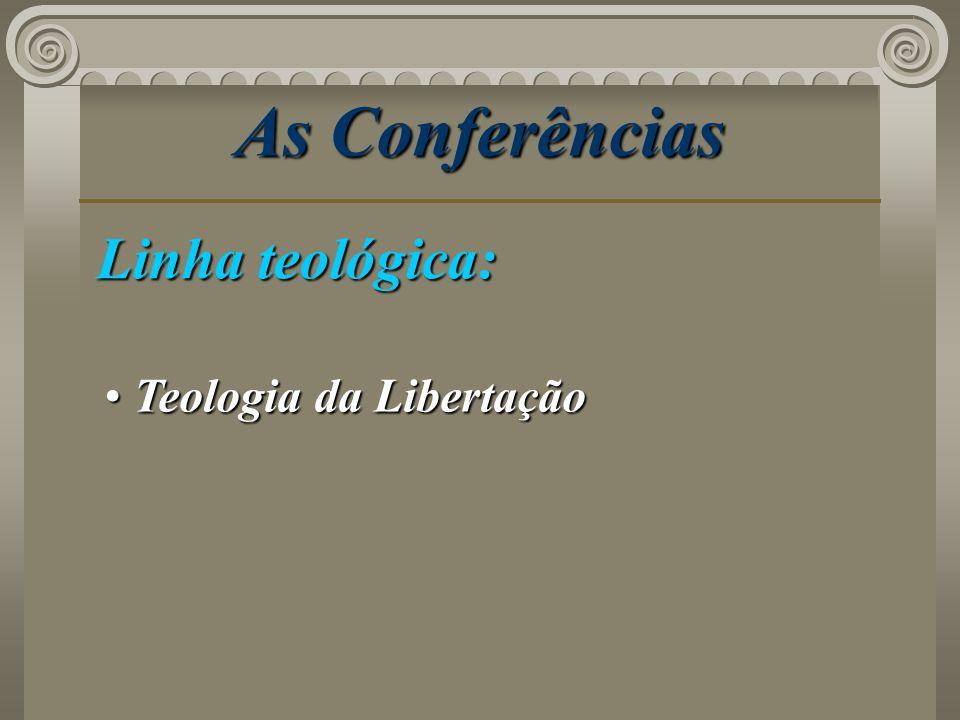 As Conferências Linha teológica: Teologia da Libertação Teologia da Libertação