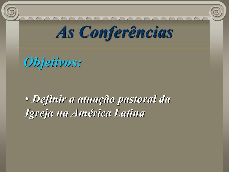 As Conferências Objetivos: Definir a atuação pastoral da Igreja na América Latina Definir a atuação pastoral da Igreja na América Latina