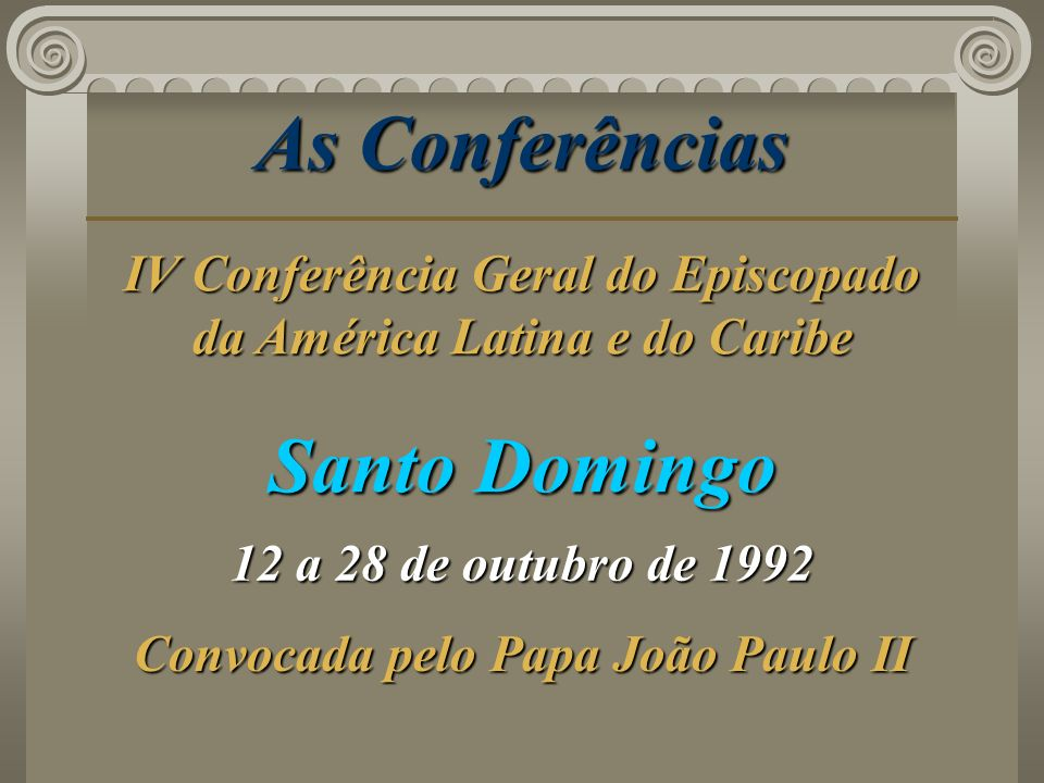 As Conferências Santo Domingo 12 a 28 de outubro de 1992 Convocada pelo Papa João Paulo II IV Conferência Geral do Episcopado da América Latina e do C