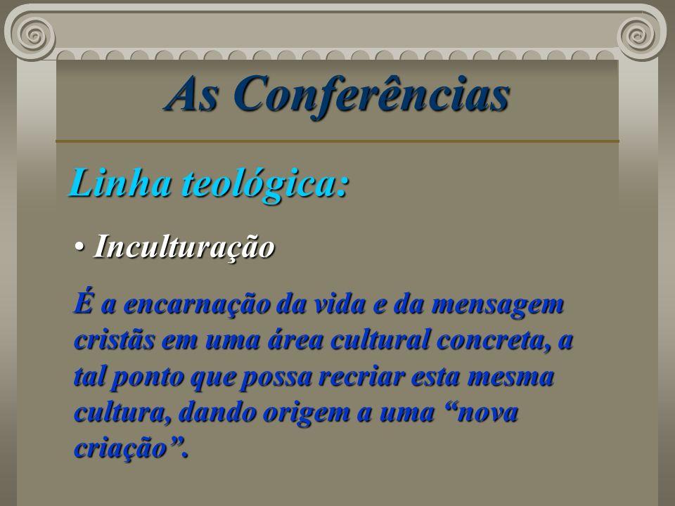 As Conferências Linha teológica: Inculturação Inculturação É a encarnação da vida e da mensagem cristãs em uma área cultural concreta, a tal ponto que