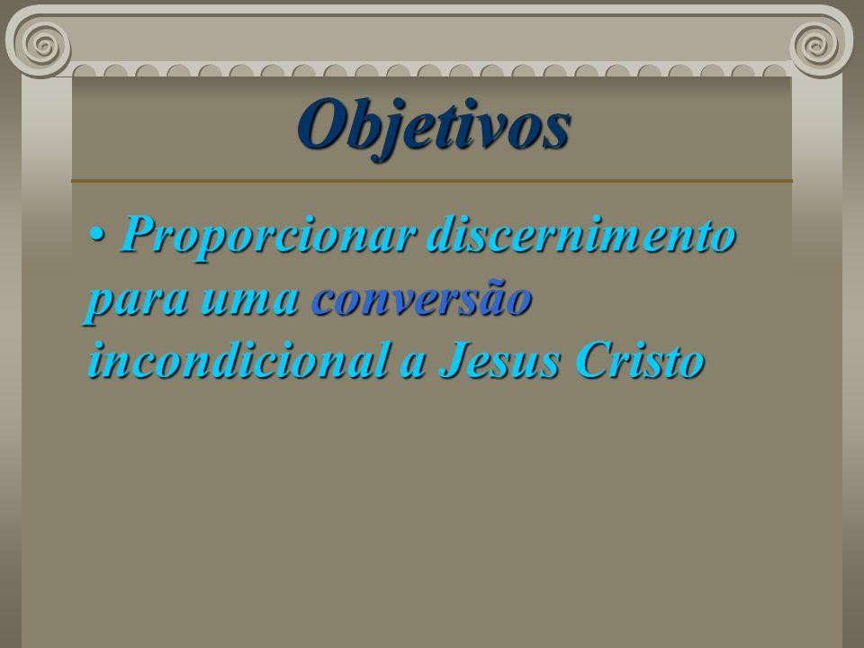 Objetivos Proporcionar discernimento para uma conversão incondicional a Jesus Cristo Proporcionar discernimento para uma conversão incondicional a Jes