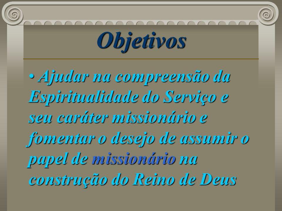 Objetivos Ajudar na compreensão da Espiritualidade do Serviço e seu caráter missionário e fomentar o desejo de assumir o papel de missionário na const