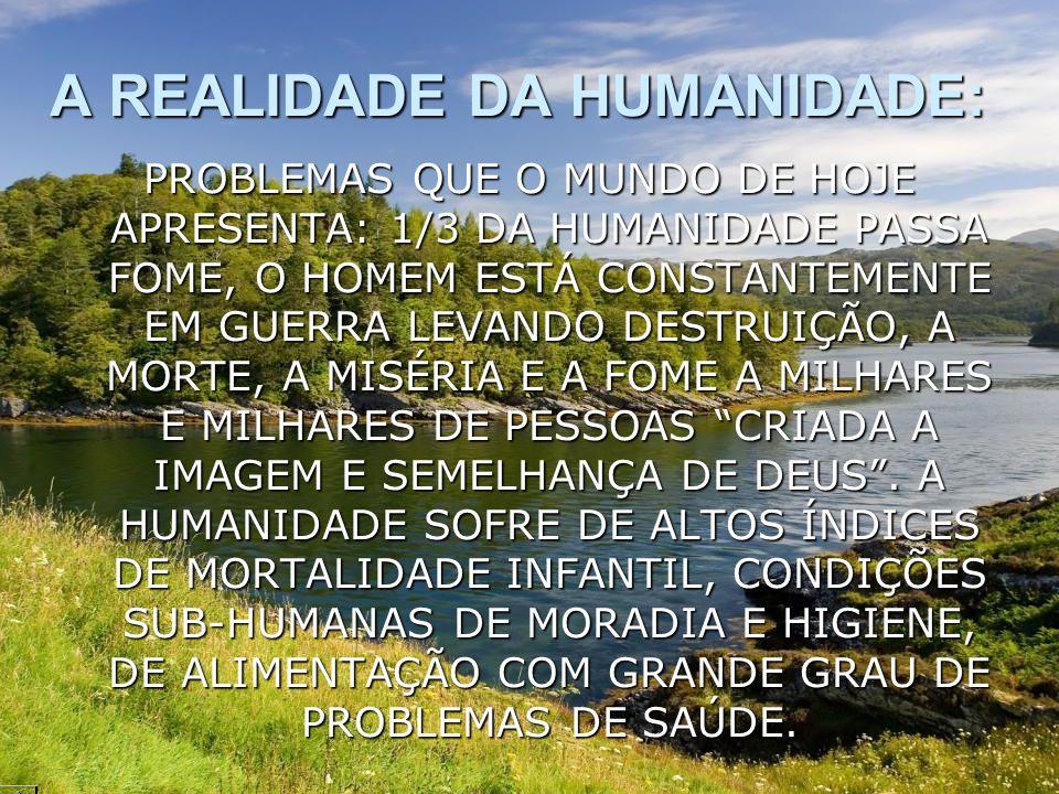 A REALIDADE DA HUMANIDADE: PROBLEMAS QUE O MUNDO DE HOJE APRESENTA: 1/3 DA HUMANIDADE PASSA FOME, O HOMEM ESTÁ CONSTANTEMENTE EM GUERRA LEVANDO DESTRU