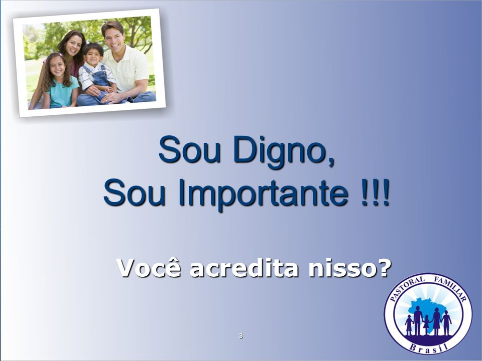 3 Sou Digno, Sou Importante !!! Você acredita nisso?