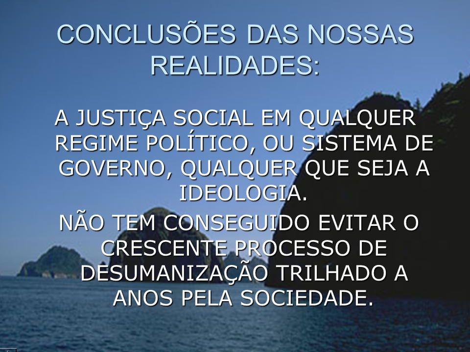 CONCLUSÕES DAS NOSSAS REALIDADES: A JUSTIÇA SOCIAL EM QUALQUER REGIME POLÍTICO, OU SISTEMA DE GOVERNO, QUALQUER QUE SEJA A IDEOLOGIA. NÃO TEM CONSEGUI