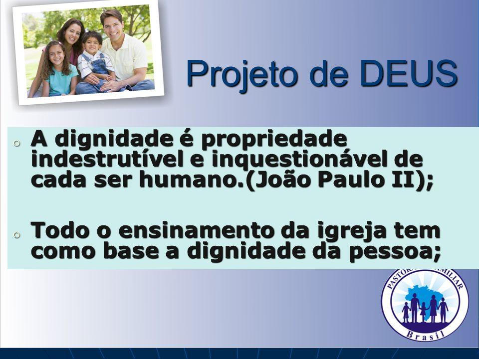 Projeto de DEUS o A dignidade é propriedade indestrutível e inquestionável de cada ser humano.(João Paulo II); o Todo o ensinamento da igreja tem como