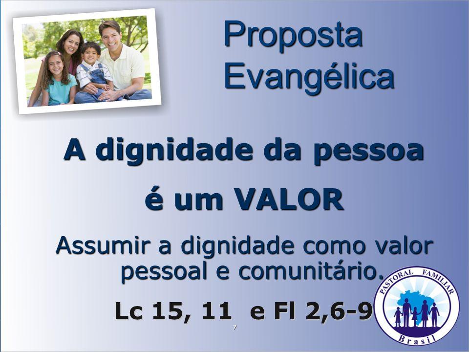 7 Proposta Evangélica A dignidade da pessoa é um VALOR Assumir a dignidade como valor pessoal e comunitário. Lc 15, 11 e Fl 2,6-9