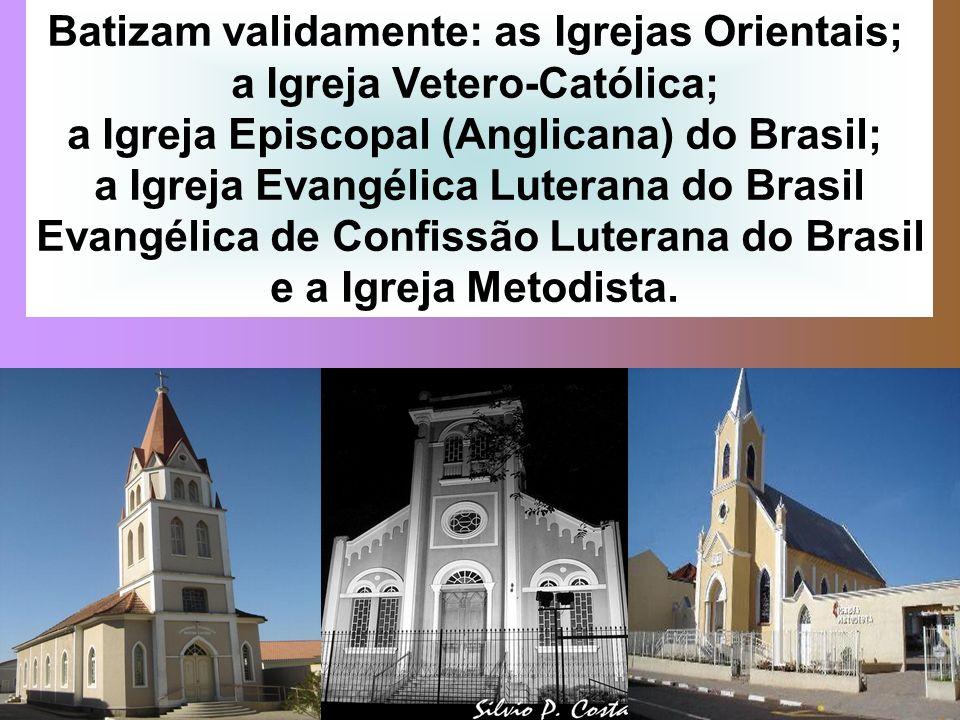 Batizam validamente: as Igrejas Orientais; a Igreja Vetero-Católica; a Igreja Episcopal (Anglicana) do Brasil; a Igreja Evangélica Luterana do Brasil