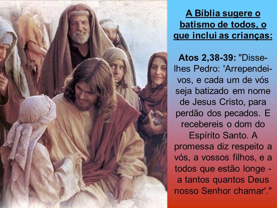 A Bíblia sugere o batismo de todos, o que inclui as crianças: Atos 2,38-39:
