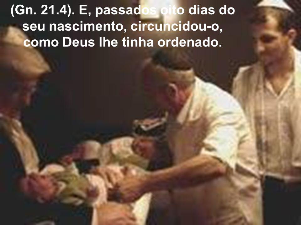 (Gn. 21.4). E, passados oito dias do seu nascimento, circuncidou-o, como Deus lhe tinha ordenado.