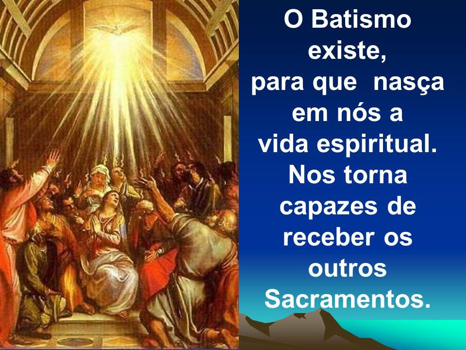 O Batismo existe, para que nasça em nós a vida espiritual. Nos torna capazes de receber os outros Sacramentos.