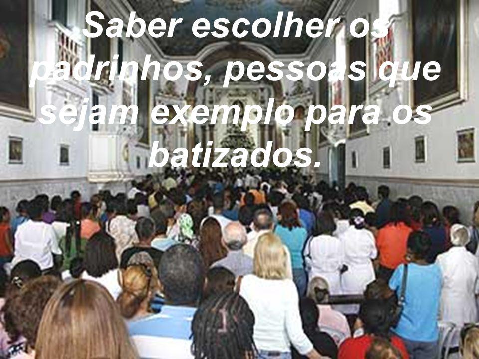 Saber escolher os padrinhos, pessoas que sejam exemplo para os batizados.