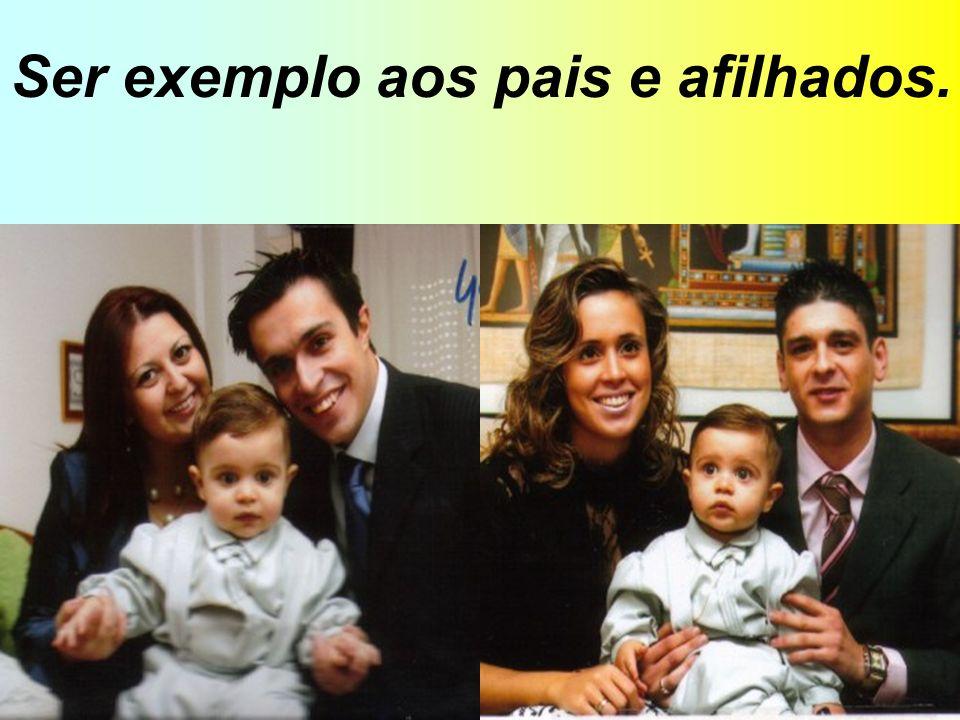 Ser exemplo aos pais e afilhados.