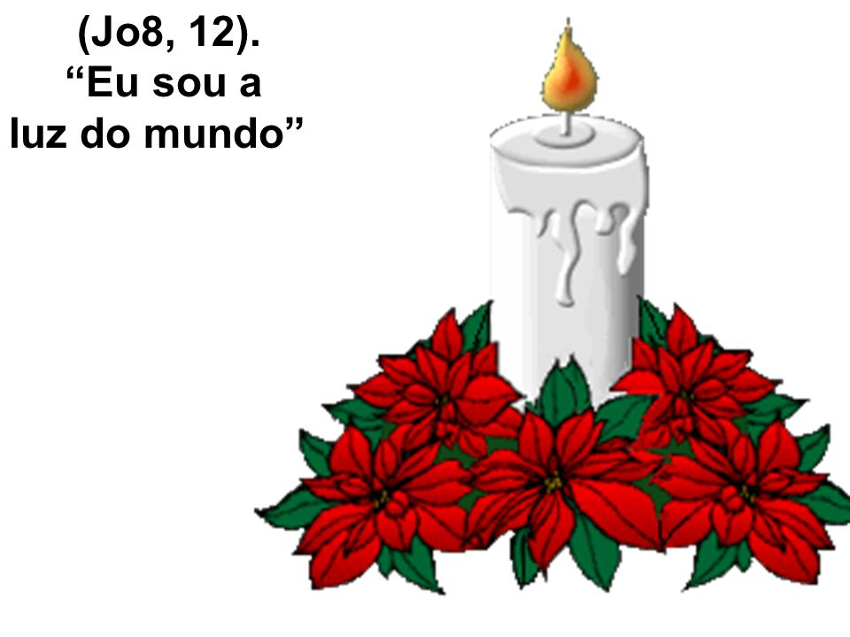 (Jo8, 12). Eu sou a luz do mundo