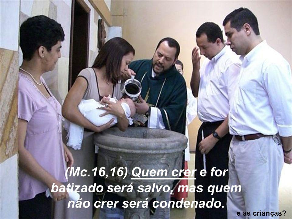 ( (Mc.16,16) Quem crer e for batizado será salvo, mas quem não crer será condenado. e as crianças?