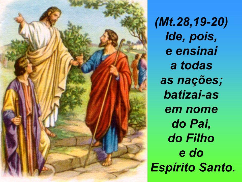 (Mt.28,19-20) Ide, pois, e ensinai a todas as nações; batizai-as em nome do Pai, do Filho e do Espírito Santo.
