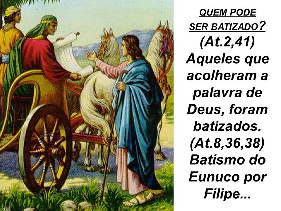 QUEM PODE SER BATIZADO ? (At.2,41) Aqueles que acolheram a palavra de Deus, foram batizados. (At.8,36,38) Batismo do Eunuco por Filipe...